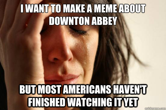 i want to make a meme about downton abbey but most americans - First World Problems