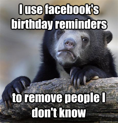 i use facebooks birthday reminders to remove people i dont - Confession Bear