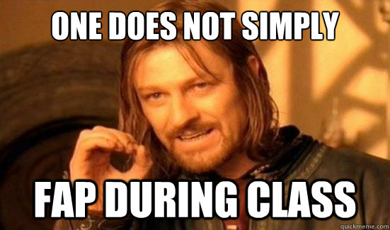 one does not simply fap during class - Boromir