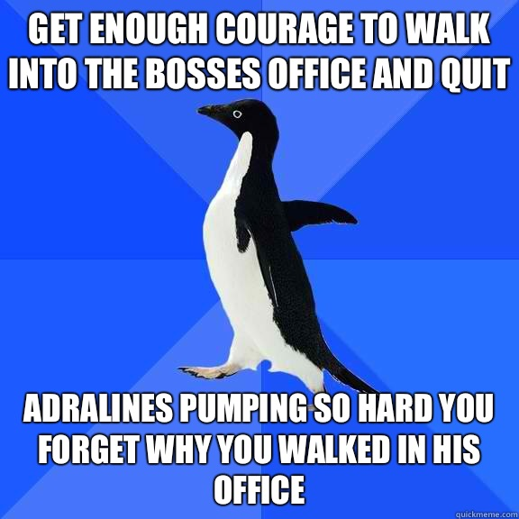 Get enough courage to walk into the bosses office and quit A - Socially Awkward Penguin