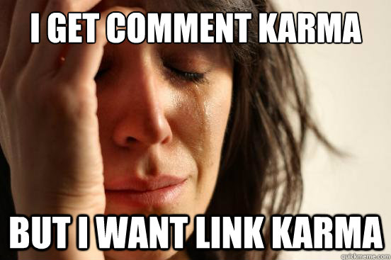 i get comment karma but i want link karma - First World Problems
