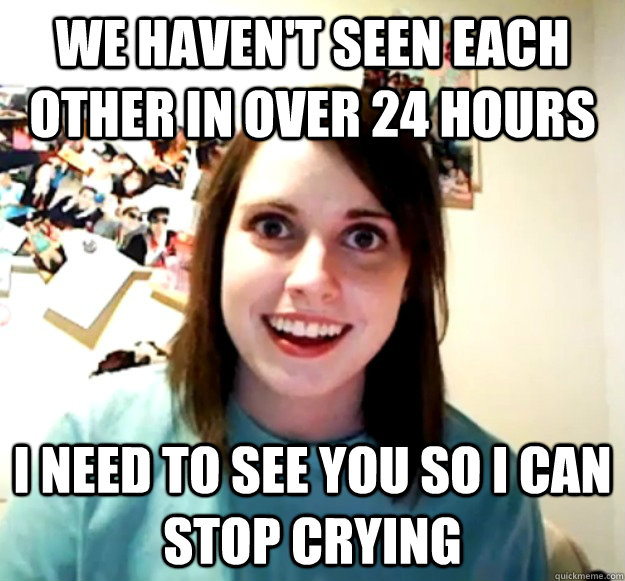 we havent seen each other in over 24 hours i need to see yo - Overly Attached Girlfriend