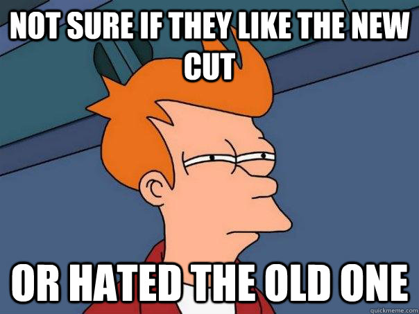 not sure if they like the new cut or hated the old one - Futurama Fry