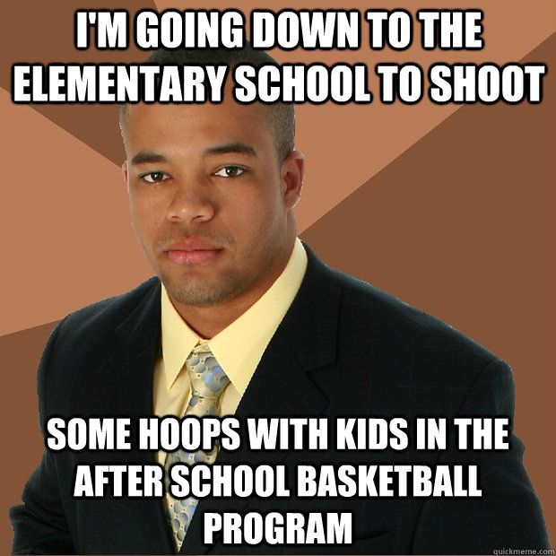 im going down to the elementary school to shoot some hoops  - Successful Black Man