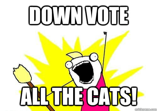 down vote all the cats - ALL of them