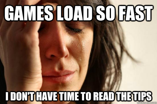 games load so fast i dont have time to read the tips - First World Problems