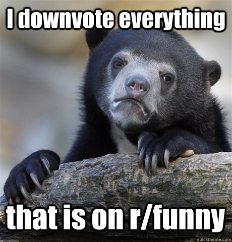 i downvote everything that is on rfunny - Confession Bear
