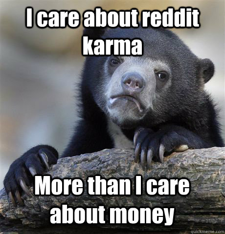 i care about reddit karma more than i care about money - Confession Bear