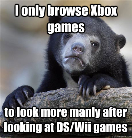 i only browse xbox games to look more manly after looking at - Confession Bear