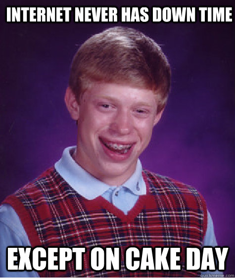 internet never has down time except on cake day - Bad Luck Brian