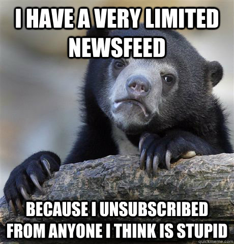 i have a very limited newsfeed because i unsubscribed from a - Confession Bear