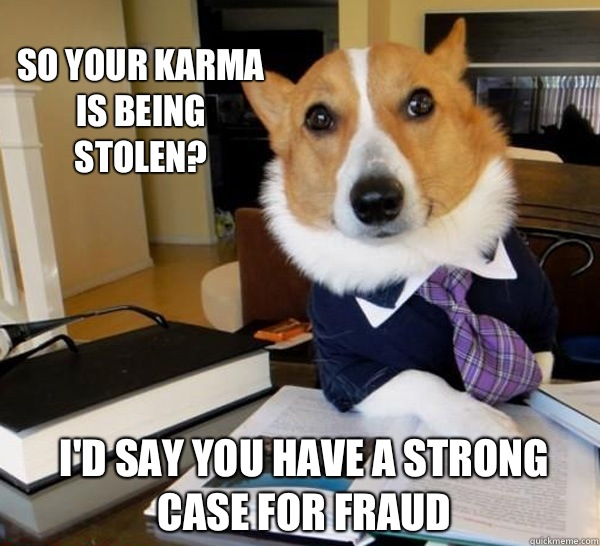 So your karma is being stolen Id say you have a strong case  - Lawyer Dog