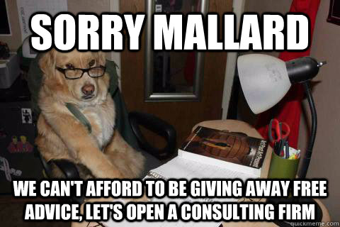 sorry mallard we cant afford to be giving away free advice -