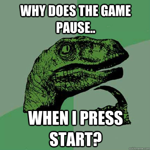 why does the game pause when i press start - Philosoraptor