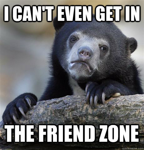 i cant even get in the friend zone - Confession Bear