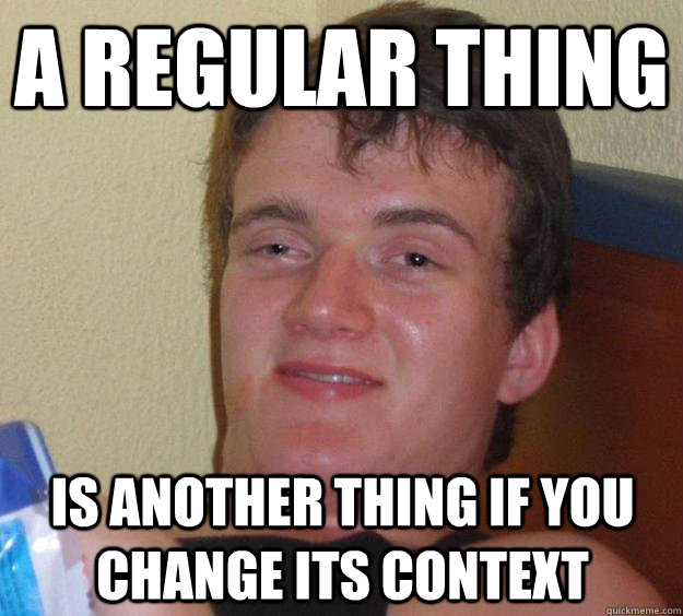 a regular thing is another thing if you change its context - 10 Guy