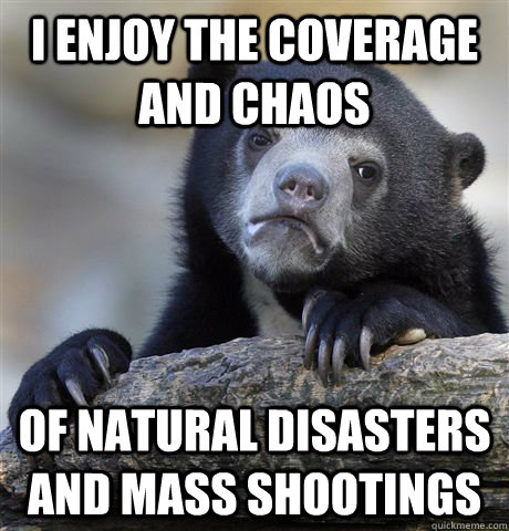 i enjoy the coverage and chaos of natural disasters and mas - Confession Bear