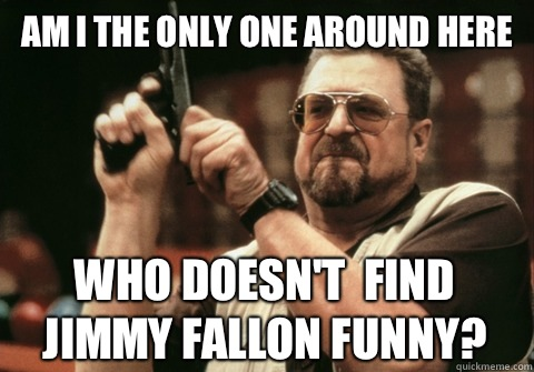 Am I the only one around here who doesnt find Jimmy Fallon f - Am I the only one