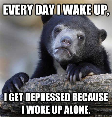 every day i wake up i get depressed because i woke up alone - Confession Bear