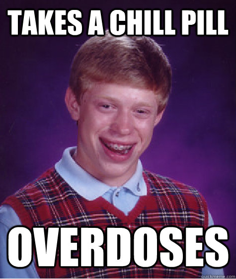 takes a chill pill overdoses - Bad Luck Brian