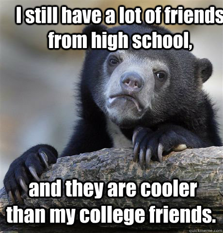 i still have a lot of friends from high school and they ar - Confession Bear