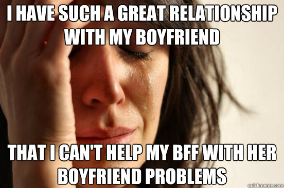 i have such a great relationship with my boyfriend that i ca - First World Problems
