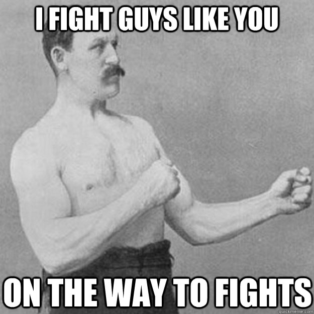 i fight guys like you on the way to fights - overly manly man