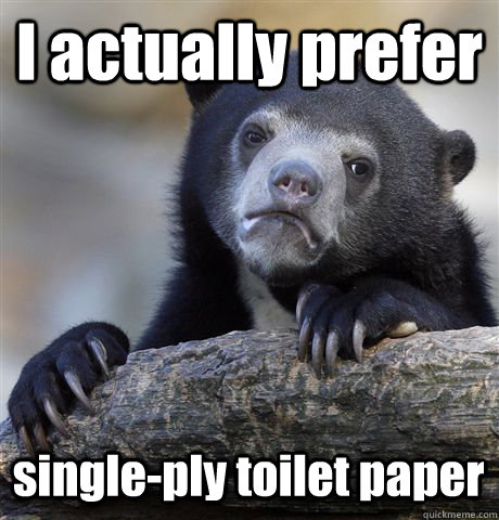 i actually prefer singleply toilet paper - Confession Bear