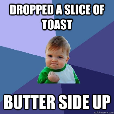 dropped a slice of toast butter side up - Success Kid