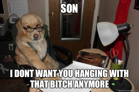 Son I dont want you hanging with that bitch anymore  - Disapproving Dad Dog
