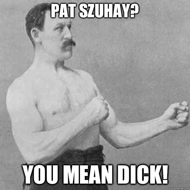 Pat Szuhay YOU MEAN Dick  - overly manly man