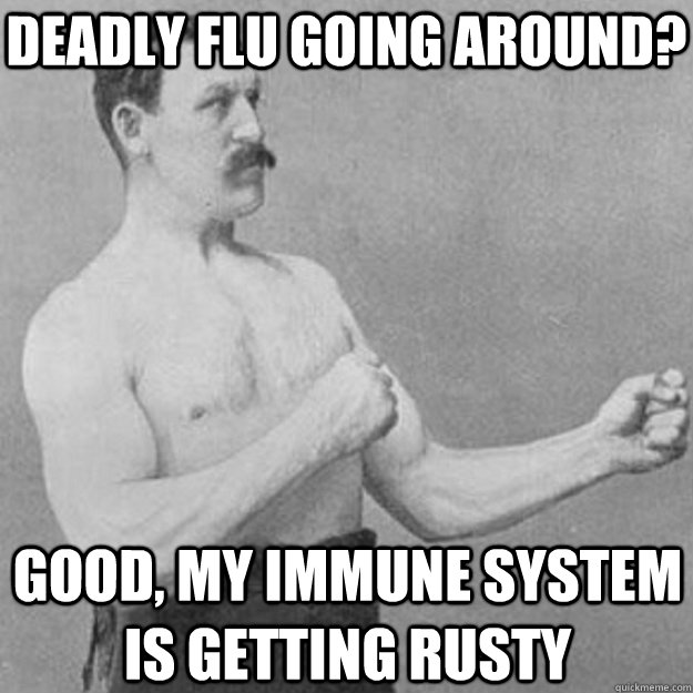 deadly flu going around good my immune system is getting r - overly manly man