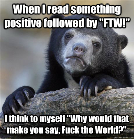 when i read something positive followed by ftw i think to - Confession Bear