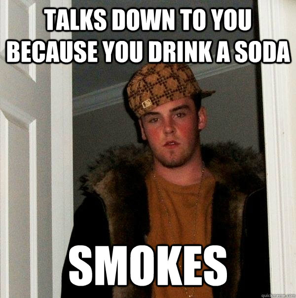 talks down to you because you drink a soda smokes - Scumbag Steve