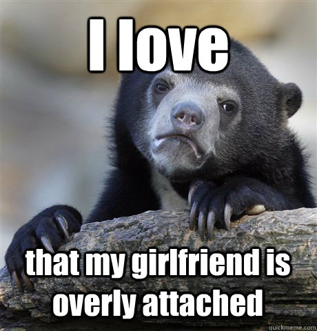 i love that my girlfriend is overly attached - Confession Bear