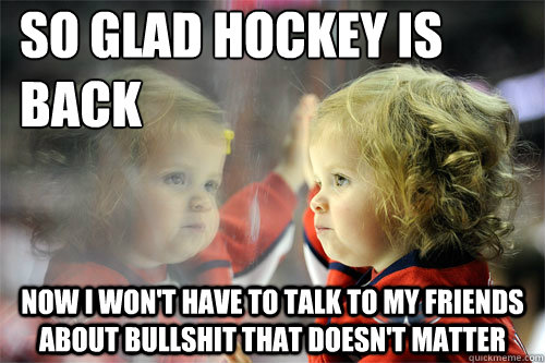 so glad hockey is back now i wont have to talk to my friend - Die Hard Hockey Fan