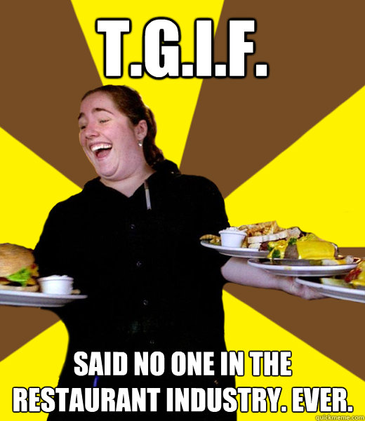 tgif said no one in the restaurant industry ever - Overly Friendly Waitress