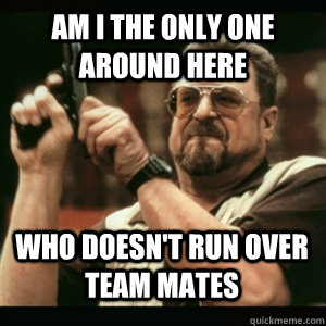 am i the only one around here who doesnt run over team mate - AM I THE ONLY ONE AROUND HERE