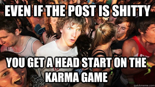 even if the post is shitty you get a head start on the karma - Sudden Clarity Clarence