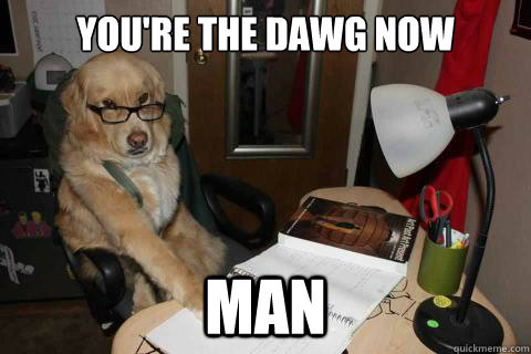 youre the dawg now man - Disapproving Dad Dog
