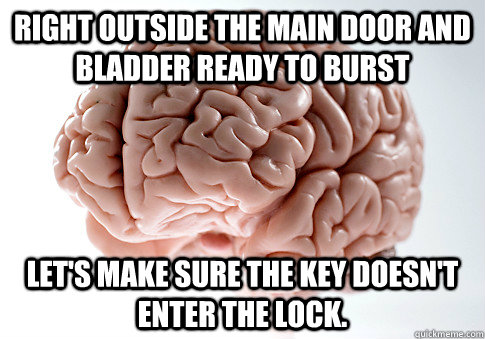 right outside the main door and bladder ready to burst lets - Scumbag Brain