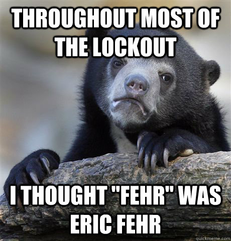 throughout most of the lockout i thought fehr was eric feh - Confession Bear