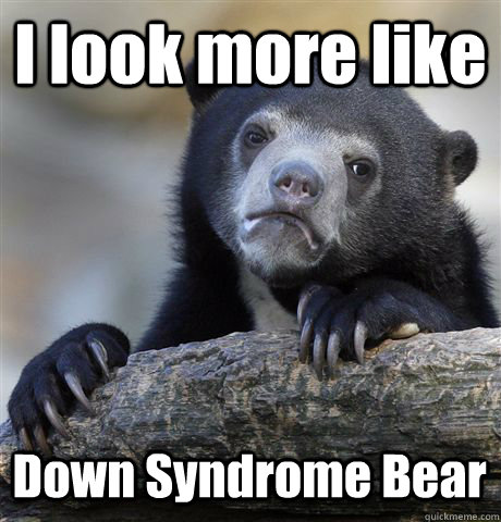 i look more like down syndrome bear - Confession Bear
