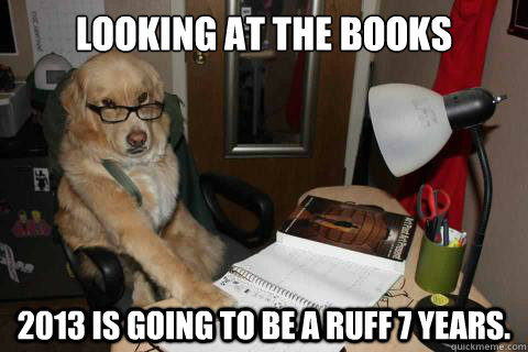 looking at the books 2013 is going to be a ruff 7 years - Disapproving Dad Dog