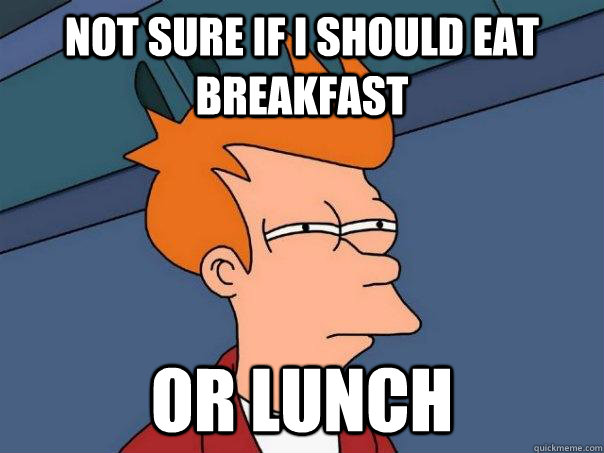 not sure if i should eat breakfast or lunch - Futurama Fry
