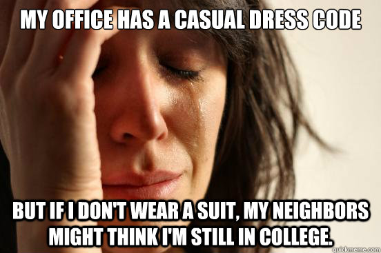 my office has a casual dress code but if i dont wear a suit - First World Problems