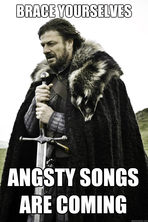 brace yourselves angsty songs are coming - Winter is coming
