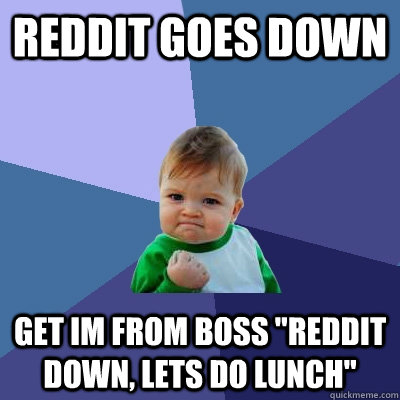 reddit goes down get im from boss reddit down lets do lunc - Success Kid
