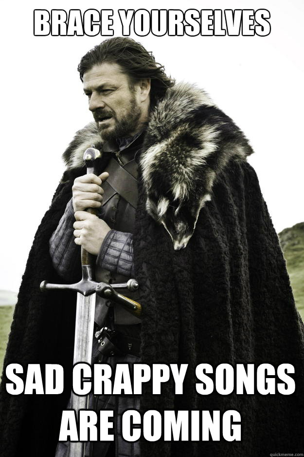 brace yourselves sad crappy songs are coming - Winter is coming