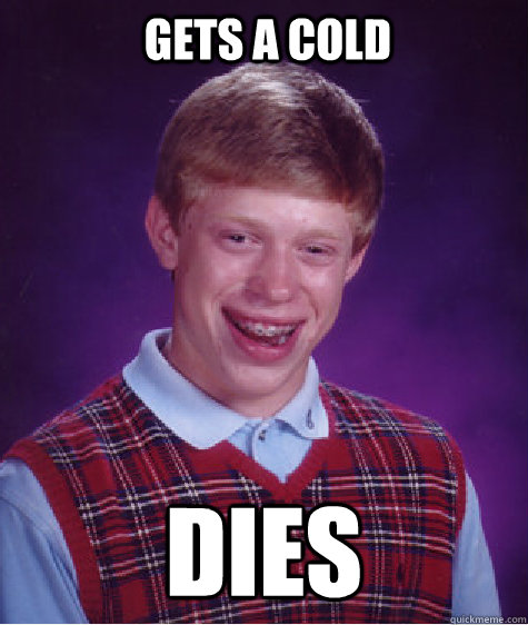 gets a cold dies - Bad Luck Brian